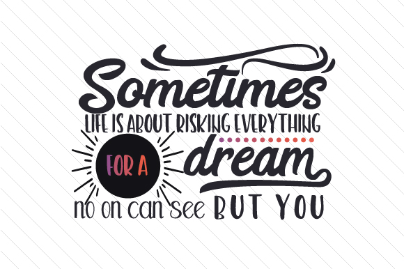 Download Free Sometimes Life Is About Risking Everything For A Dream No On Can for Cricut Explore, Silhouette and other cutting machines.