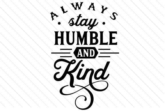 Always Stay Humble and Kind Quotes Craft Cut File By Creative Fabrica Crafts