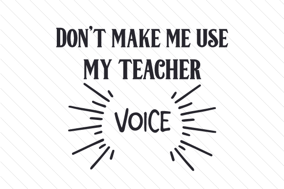 Don't Make Me Use My Teacher Voice School & Teachers Craft Cut File By Creative Fabrica Crafts