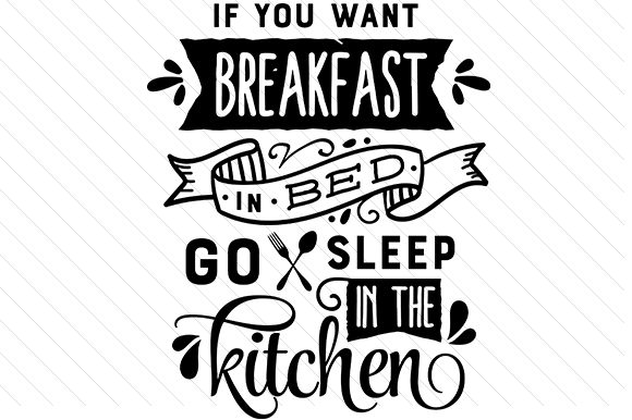 Download Free If You Want Breakfast In Bed Go Sleep In The Kitchen Svg Cut File for Cricut Explore, Silhouette and other cutting machines.