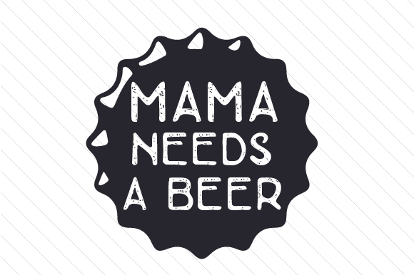 Mama Needs a Beer Food & Drinks Craft Cut File By Creative Fabrica Crafts