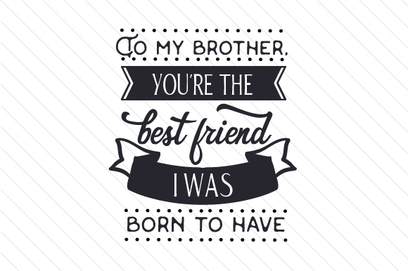 To My Brother, You're the Best Friend I Was Born to Have Family Craft Cut File By Creative Fabrica Crafts