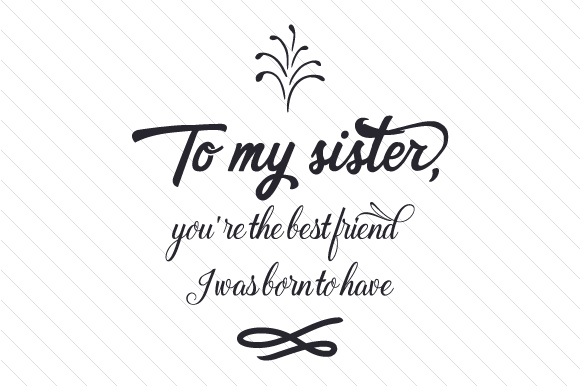 To My Sister, You're the Best Friend I Was Born to Have Family Craft Cut File By Creative Fabrica Crafts