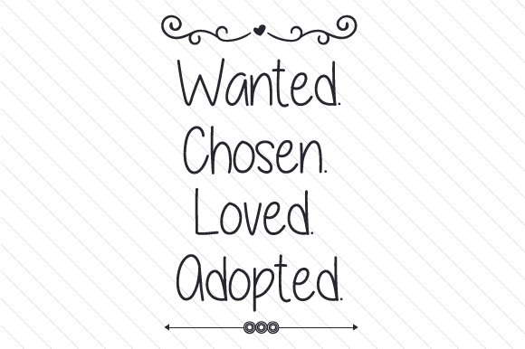 Wanted. Chosen. Loved. Adopted Adoption Craft Cut File By Creative Fabrica Crafts