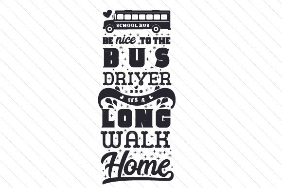 Download Free Be Nice To The Bus Driver It S A Long Walk Home Svg Cut File for Cricut Explore, Silhouette and other cutting machines.