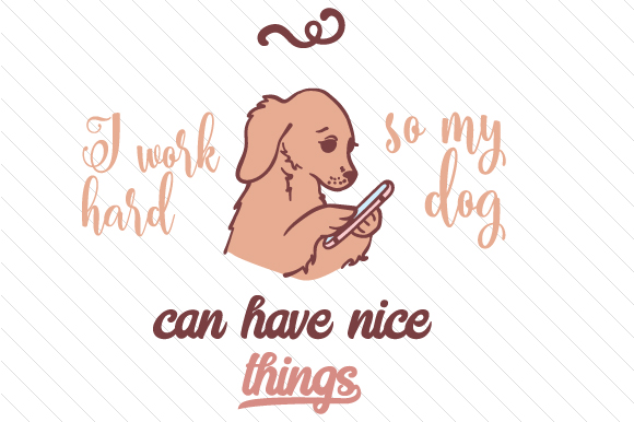I Work Hard so My Dog Can Have Nice Things Dogs Craft Cut File By Creative Fabrica Crafts