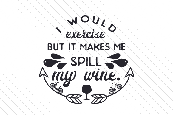I Would Exercise, but It Makes Me Spill My Wine Wine Craft Cut File By Creative Fabrica Crafts