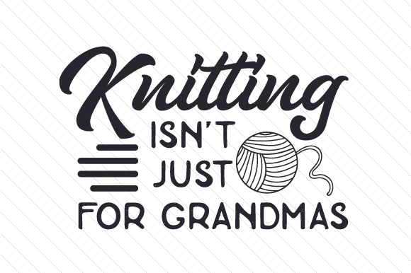 Knitting Isn't Just for Grandmas Hobbies Craft Cut File By Creative Fabrica Crafts