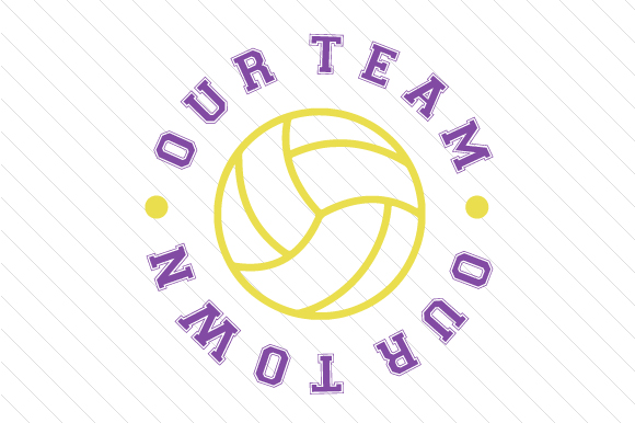 Our Team Our Town Volleyball Sports Craft Cut File By Creative Fabrica Crafts
