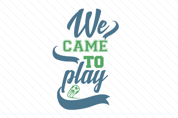 We Came to Play Soccer Sports Craft Cut File By Creative Fabrica Crafts
