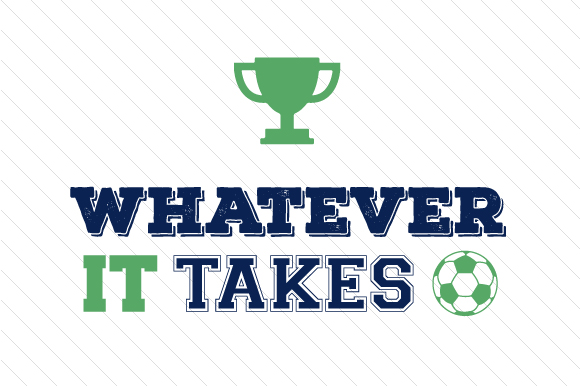 Whatever It Takes Soccer 2 Sports Craft Cut File By Creative Fabrica Crafts
