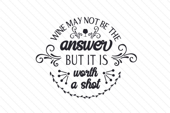 Download Free Wine May Not Be The Answer But It Is Worth A Shot Svg Cut File for Cricut Explore, Silhouette and other cutting machines.