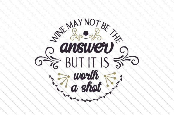Wine May Not Be the Answer but It is Worth a Shot Quotes Craft Cut File By Creative Fabrica Crafts