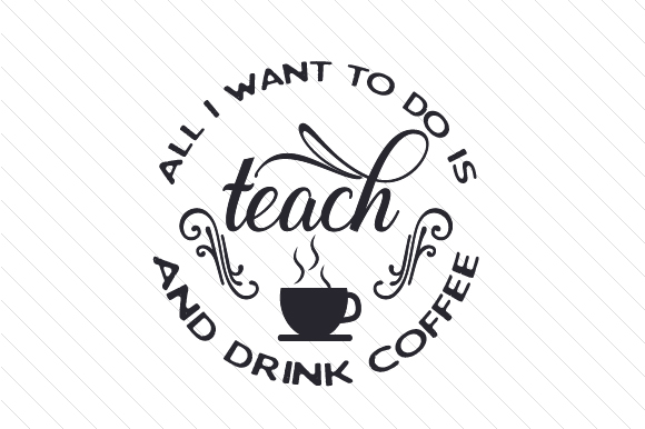 All I Want to Do is Teach and Drink Coffee Coffee Craft Cut File By Creative Fabrica Crafts