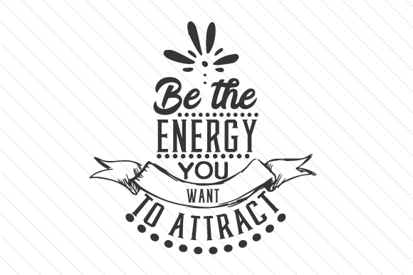 Be the Energy You Want to Attract Motivational Craft Cut File By Creative Fabrica Crafts