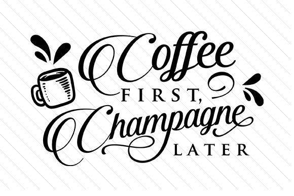 Coffee First Champagne Later Coffee Craft Cut File By Creative Fabrica Crafts