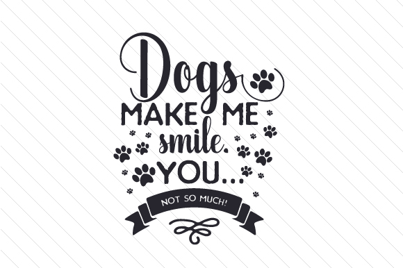 Dogs Make Me Smile. You Not so Much! Dogs Craft Cut File By Creative Fabrica Crafts
