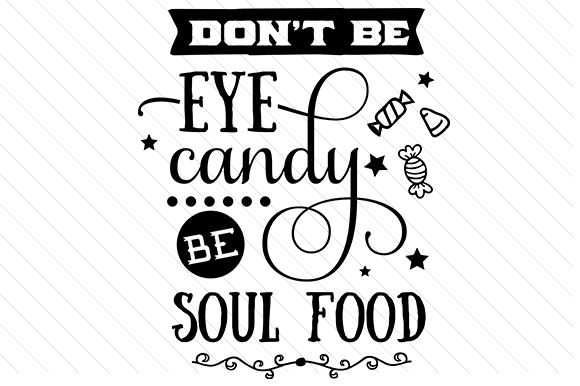 Don T Be Eye Candy Be Soul Food Quote Meaning: Don't Be Eye Candy, Be Soul Food SVG Cut File By Creative