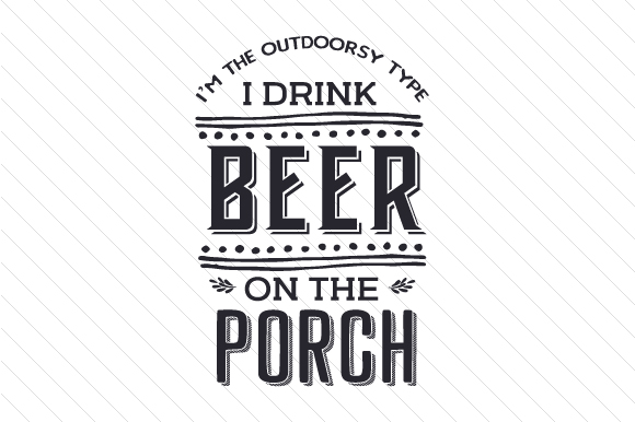 I'm the Outdoorsy Type, I Drink Beer on the Porch Food & Drinks Craft Cut File By Creative Fabrica Crafts