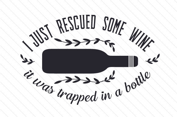 I Just Rescued Some Wine It Was Trapped in a Bottle Wine Craft Cut File By Creative Fabrica Crafts