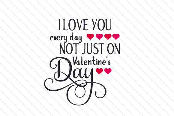I Love You Every Day Not Just Svg Cut Files Free Svg Cut Files Create Your Diy Projects Using Your Cricut Explore Silhouette