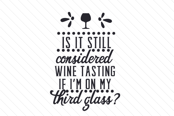 Is It Still Considered Wine Tasting if I'm on My Third Glass Wine Craft Cut File By Creative Fabrica Crafts