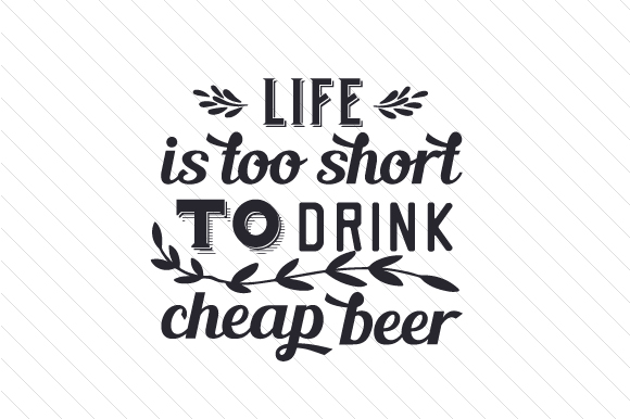 Life is Too Short to Drink Cheap Beer Food & Drinks Craft Cut File By Creative Fabrica Crafts