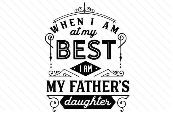 When I Am at My Best I Am My Fathers Daughter Family Craft Cut File By Creative Fabrica Crafts