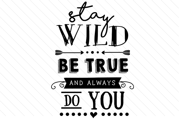 Stay Wild, Be True and Always Do You Quotes Craft Cut File By Creative Fabrica Crafts