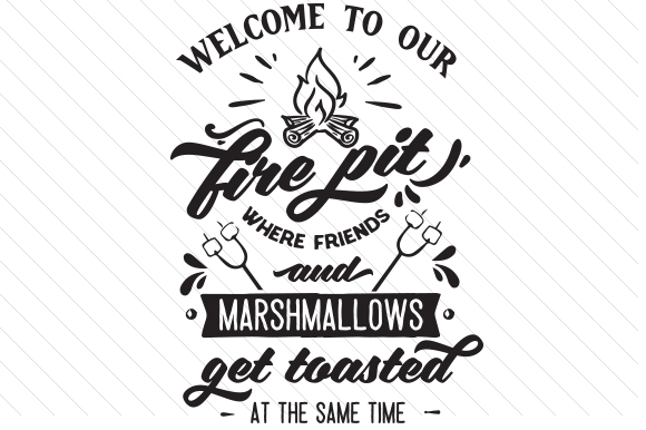 Download Free Welcome To Our Fire Pit Where Friend And Marshmallows Get Toasted for Cricut Explore, Silhouette and other cutting machines.