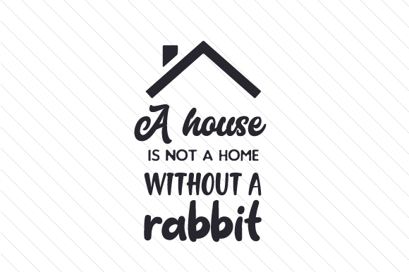 A House is Not a Home Without a Rabbit Animals Craft Cut File By Creative Fabrica Crafts
