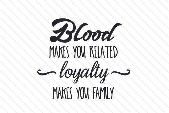 Blood Makes You Related, Loyalty Makes You Family SVG Cut