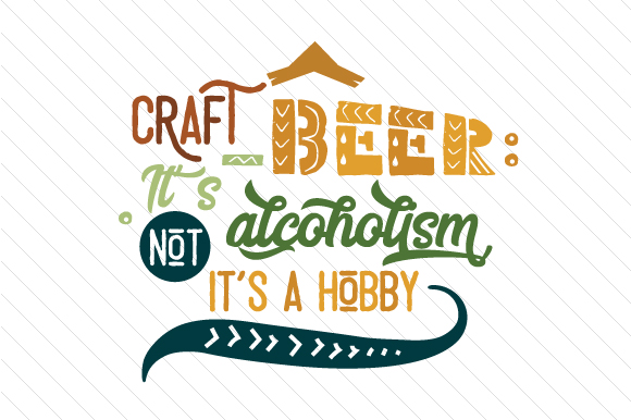Craft Beer: It's Not Alcoholism It's a Hobby