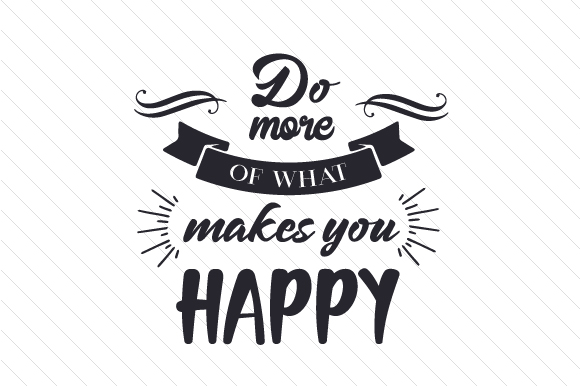 Do More of What Makes You Happy Motivational Craft Cut File By Creative Fabrica Crafts