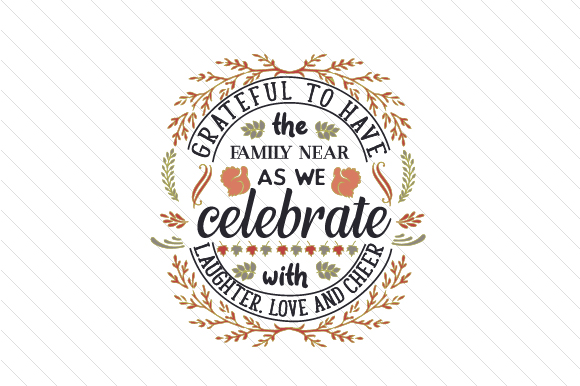 Grateful to Have the Family Near, As We Celebrate with Laughter, Love and Cheer Thanksgiving Craft Cut File By Creative Fabrica Crafts