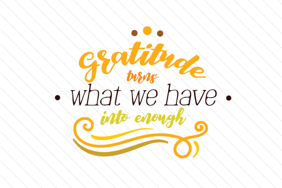 Gratitude Turns What We Have Into Enough Svg Cut File By