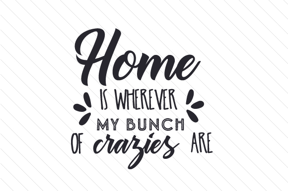 Home is wherever my bunch of crazies... SVG Cut Files