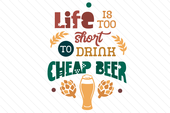 Life Is Too Short To Drink Cheap Beer Svg Cut File By Creative