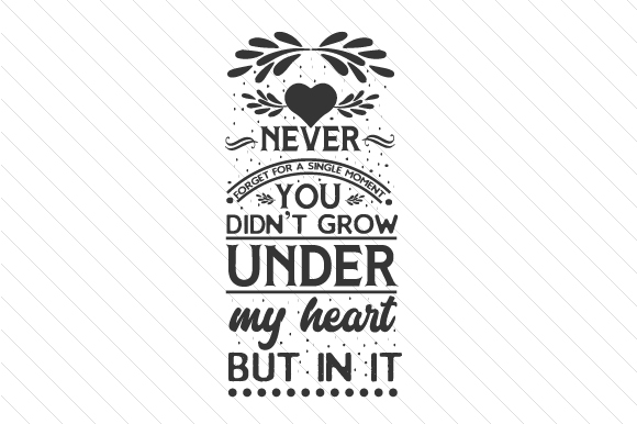 Download Free Never Forget For A Single Moment You Didn T Grow Under My Heart for Cricut Explore, Silhouette and other cutting machines.