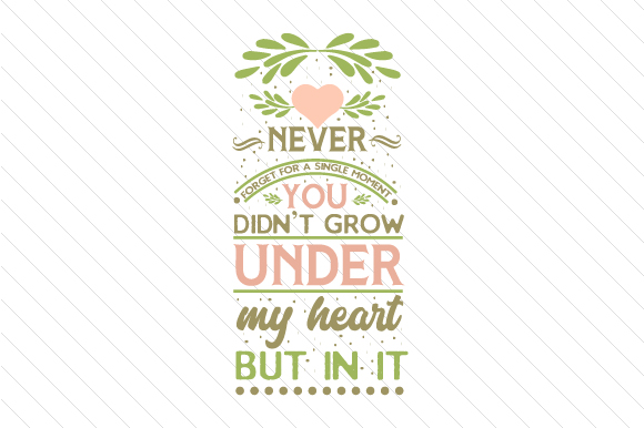 Never Forget for a Single Moment, You Didn't Grow Under My Heart but in It Adoption Craft Cut File By Creative Fabrica Crafts