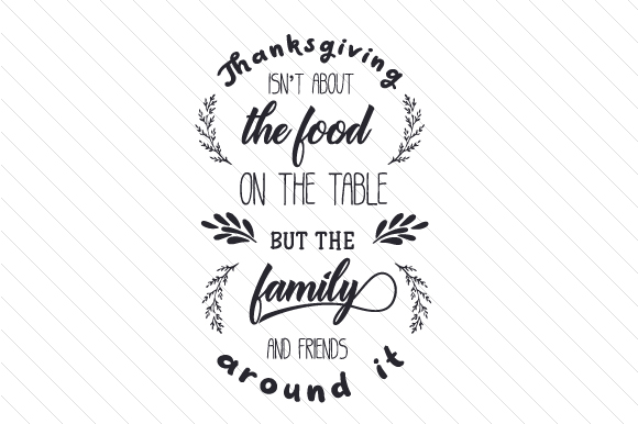Thanksgiving Isn't About the Food on the Table, but the Family and Friends Around It Thanksgiving Craft Cut File By Creative Fabrica Crafts