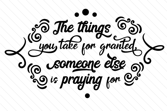 The Things You Take For Granted Someone Else Is Praying For Svg Cut File By Creative Fabrica Crafts Creative Fabrica