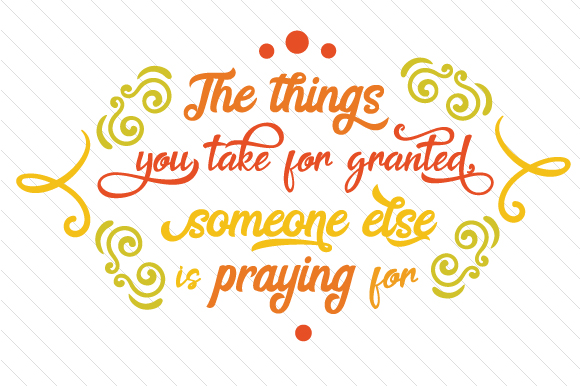 The Things You Take for Granted, Someone else is Praying for Thanksgiving Craft Cut File By Creative Fabrica Crafts