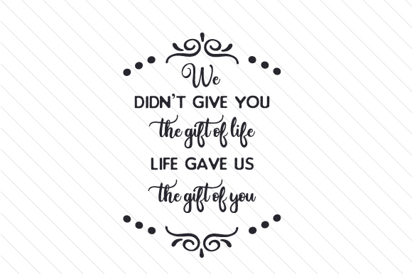 We didnt give you the gift of life life gave us the gift of you we didnt give you the gift of life life gave us the gift of you design negle Gallery