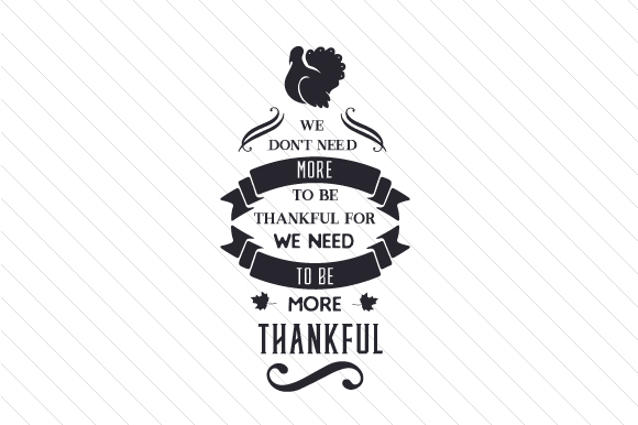 We Don't Need More to Be Thankful for, We Need to Be More Thankful Thanksgiving Craft Cut File By Creative Fabrica Crafts