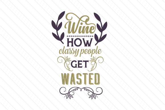 Wine – How Classy People Get Wasted Wine Craft Cut File By Creative Fabrica Crafts