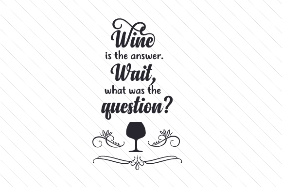 Wine is the Answer. Wait, What Was the Question Wine Craft Cut File By Creative Fabrica Crafts