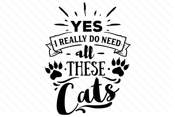 Yes I Really Do Need All These Cats Cats Craft Cut File By Creative Fabrica Crafts