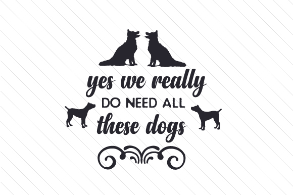 Yes We Really Do Need All These Dogs Dogs Craft Cut File By Creative Fabrica Crafts