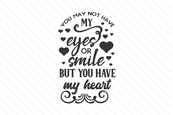 You May Not Have My Eyes or Smile, but You Have My Heart Adoption Craft Cut File By Creative Fabrica Crafts